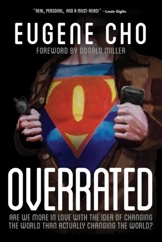 Overrated: Are We More in Love with the Idea of Changing the World Than Actually Changing the World? (Cho Eugene) by Eugene Cho