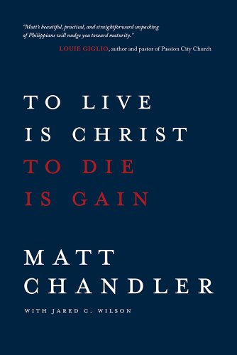 To Live Is Christ to Die Is Gain by Matt Chandler, Pastor