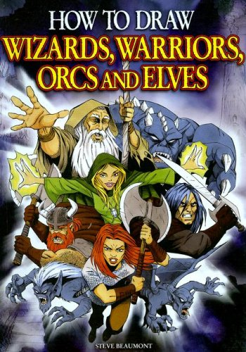 How to Draw Wizards, Warriors, Orcs, and Elves By Steve Beaumont
