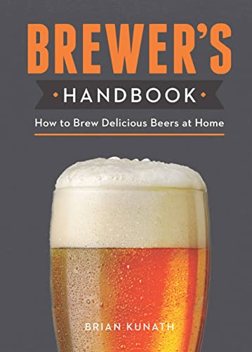 The Brewer's Handbook: How to Brew Delicious Beers at Home By Brian Kunath