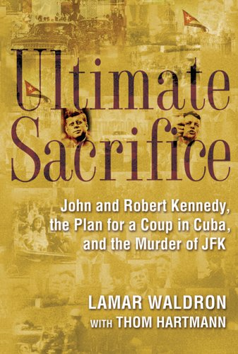 Ultimate Sacrifice: John and Robert Kennedy, the Plan for a Coup in Cuba and the Murder of JFK by Thom Hartmann