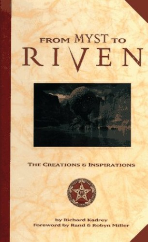 From Myst to Riven: the Creations and Inspirations by Richard Kadrey