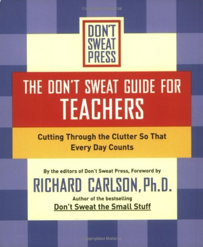 The Don't Sweat Guide for Teachers By Richard Carlson
