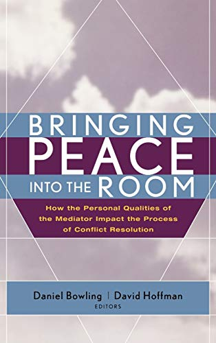 Bringing Peace: How the Personal Qualities of the Mediator Impact the Process of Conflict Resolution By Edited by Daniel Bowling