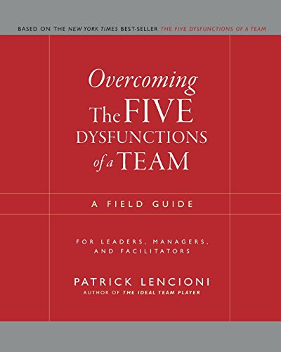 Overcoming The Five Dysfunctions of a Team: A Field Guide for Leaders, Managers, and Facilitators (J–B Lencioni Series) By Patrick M. Lencioni
