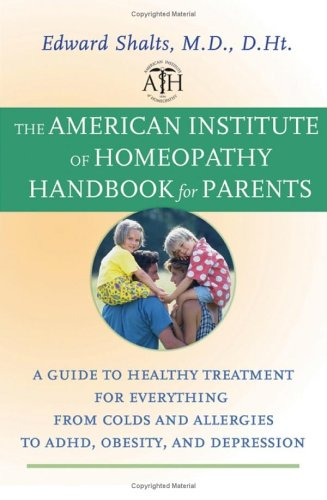 The American Institute for Homeopathy Handbook for Parents: A Guide to Healthy Treatment for Everything from Colds and Allergies to ADHD, Obesity, and Depression By Edward Shalts