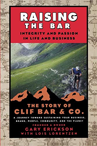 Raising the Bar: Integrity and Passion in Life and Business - The Story of Clif Bar & Co. by Gary Erickson