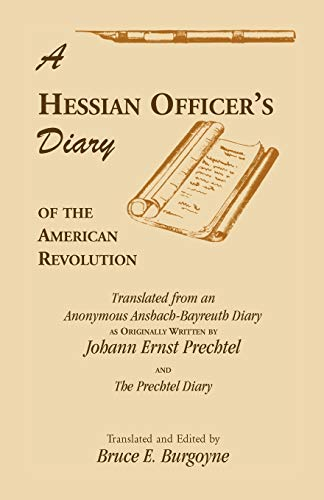 A Hessian Officer's Diary of the American Revolution Translated From An Anonymous Ansbach-Bayreuth Diary and The Prechtel Diary By Bruce E Burgoyne