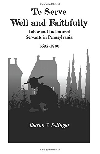To Serve Well and Faithfully: Labor and Indentured Servants in Pennsylvania, 1682-1800 by MS Sharon V Salinger