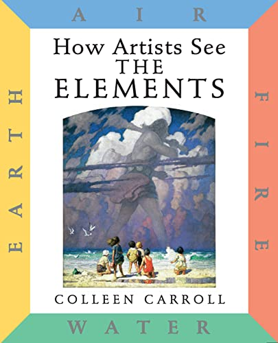 How Artists See the Elements: Earth Air Fire and Water By Colleen Carroll