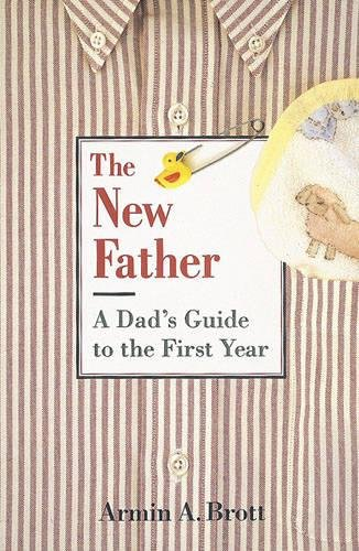 New Father, The: a Dad's Guide to the First Year By Armin A. Brott