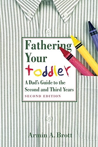 Fathering Your Toddler: a Dad's Guide to the Second and Third Years By Armin A. Brott