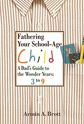 Fathering Your School-age Child: a Dad's Guide to the Wonder Years, 3 to 9 By Armin A. Brott