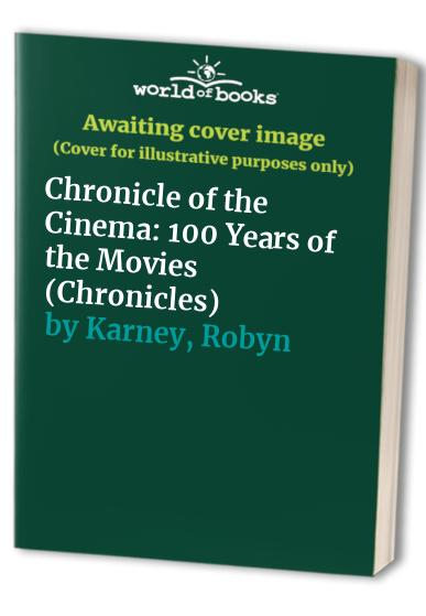 Chronicle of the Cinema: 100 Years of the Movies (Chronicles) By Robyn Karney