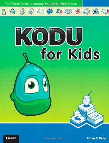 Kodu for Kids: The Official Guide to Creating Your Own Video Games By James Floyd Kelly