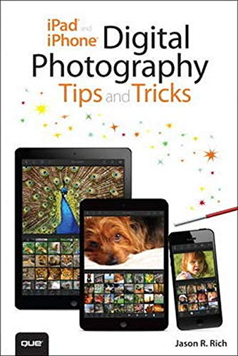 iPad and iPhone Digital Photography Tips and Tricks By Jason R. Rich