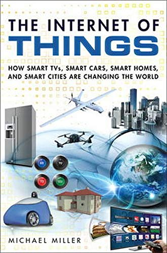 The Internet of Things: How Smart TVs, Smart Cars, Smart Homes, and Smart Cities Are Changing the World By Michael R. Miller