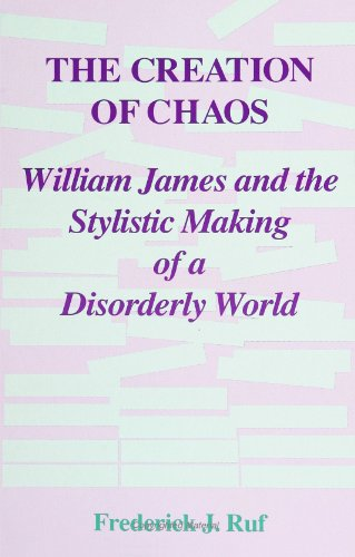 The Creation of Chaos: William James and the Stylistic Making of a Disorderly World by Frederick J. Ruf