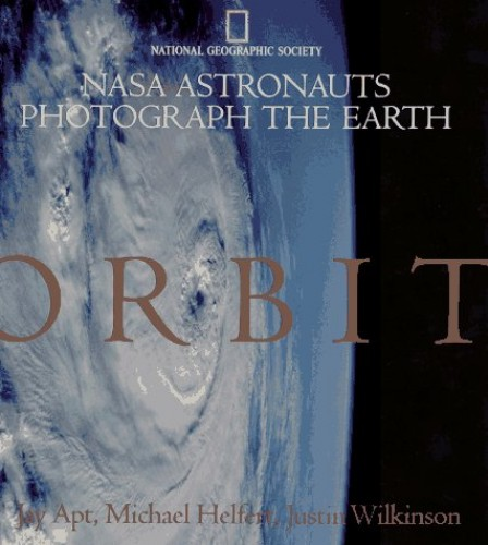 Orbit: Nasa Astronauts Photograph the Earth By National Geographic Society (U. S.)