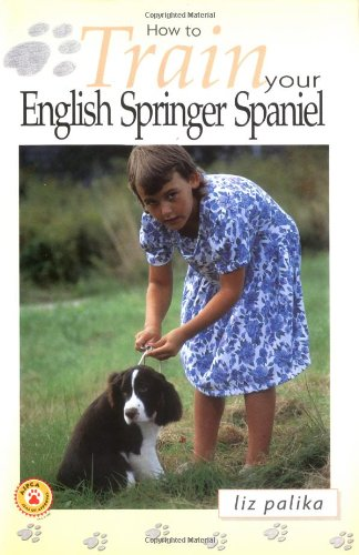 How to Train Your English Springer Spaniel by Liz Palika