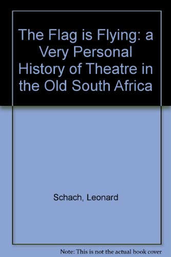 The Flag is Flying: a Very Personal History of Theatre in the Old South Africa By Leonard Schach