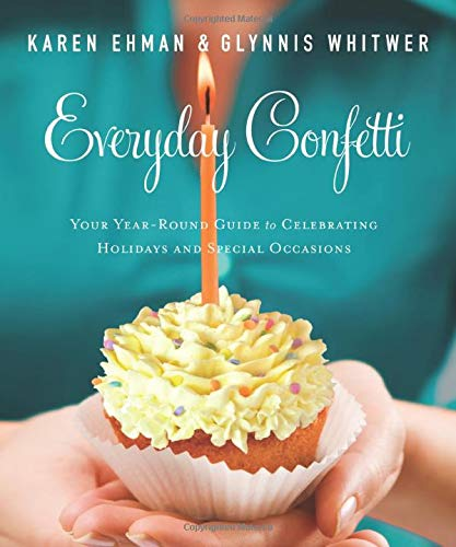 Everyday Confetti: Your Year-Round Guide to Celebrating Holidays and Special Occasions By Karen Ehman