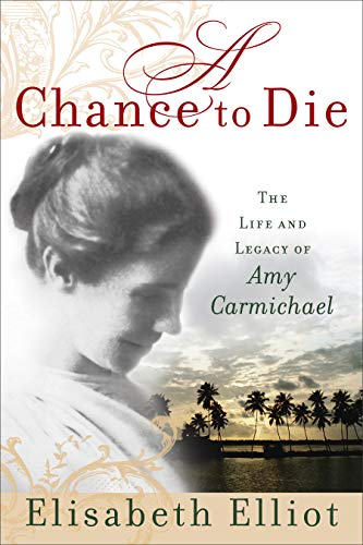 A Chance to Die: The Life and Legacy of Amy Carmichael by Elisabeth Elliot