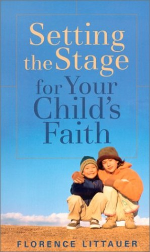 Setting the Stage for Your Child's Faith By Florence Littauer