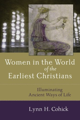 Women in the World of the Earliest Christians By Lynn Cohick