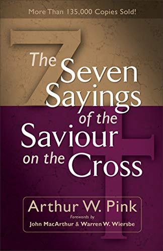 The Seven Sayings of the Saviour on the Cross By Arthur W. Pink