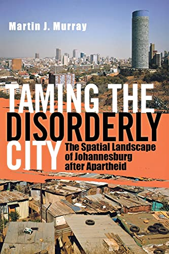 Taming the Disorderly City: The Spatial Landscape of Johannesburg after Apartheid by Martin J. Murray