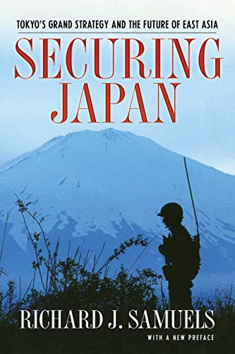 Securing Japan: Tokyo's Grand Strategy and the Future of East Asia: With a New Preface by Richard J. Samuels