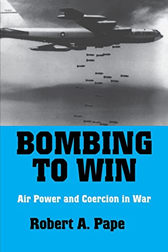 Bombing to Win: Air Power and Coercion in War by Robert A. Pape