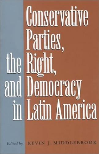 Conservative Parties, the Right, and Democracy in Latin America By Kevin J. Middlebrook (Institute of Latin American Studies)