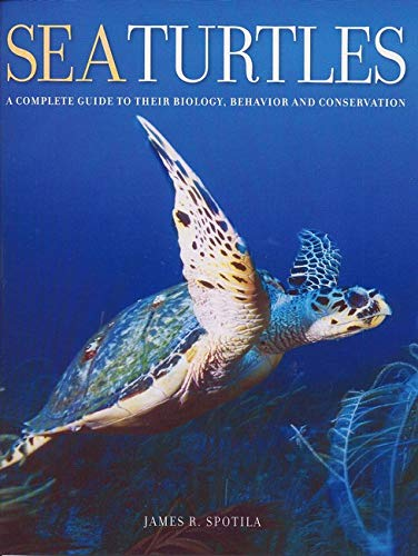 Sea Turtles: A Complete Guide to Their Biology, Behavior, and Conservation By James R. Spotila (Drexel University)
