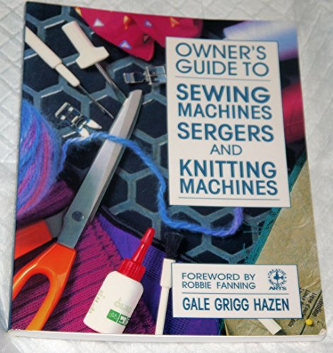 Owner's Guide to Sewing Machines, Sergers and Knitting Machines By Gale Grigg Hazen