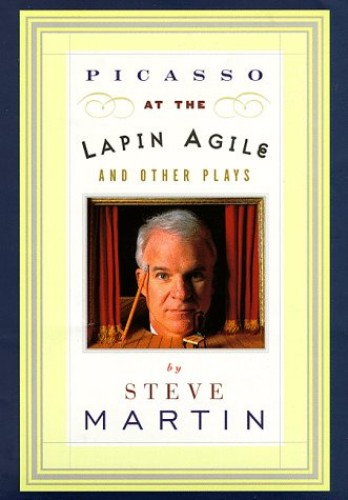 "Picasso at the Lapin Agile"" and Other Plays: Picasso at the Lapin Agile ; the Zig-Zag Woman ; Patter for the Floating Lady ; Wasp / Steve Martin. by Steve Martin"