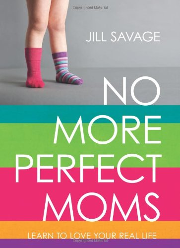 No More Perfect Moms By Jill Savage
