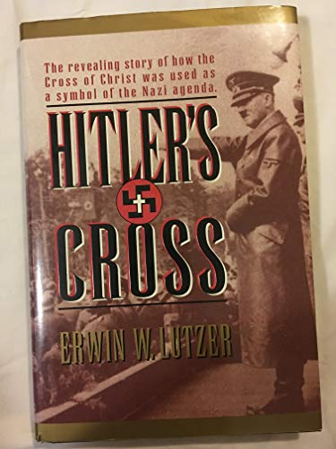 Hitler's Cross: The Revealing Story of How the Cross of Christ Was Used as a Symbol of the Nazi Agenda by Erwin W. Lutzer