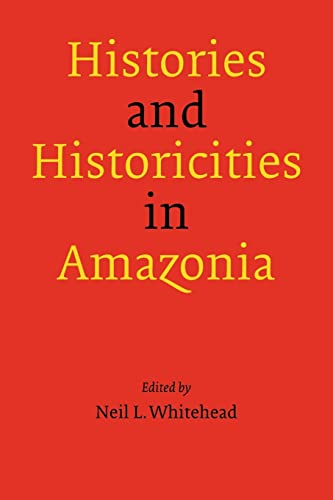 Histories and Historicities in Amazonia By Neil L. Whitehead