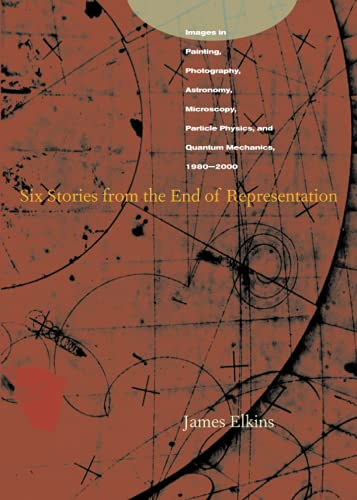 Six Stories from the End of Representation: Images in Painting, Photography, Astronomy, Microscopy, Particle Physics, and Quantum Mechanics, 1980-2000 (Writing Science) By James Elkins