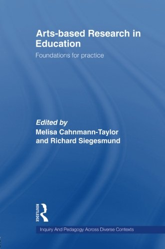 Arts-Based Research in Education: Foundations for Practice (Inquiry and Pedagogy Across Diverse Contexts) By Edited by Melisa Cahnmann-Taylor (University of Georgia, USA.)