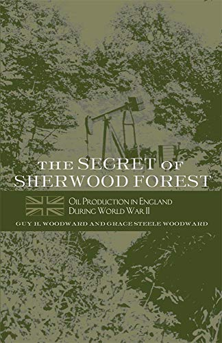 The Secret of Sherwood Forest: Oil Production in England During World War II By Guy H. Woodward