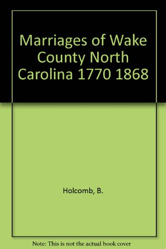 Marriages of Wake County North Carolina 1770 1868 By B. Holcomb