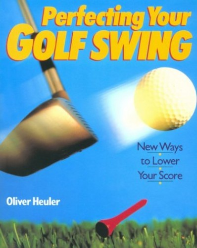 PERFECTING YOUR GOLF SWING By Oliver Heuler