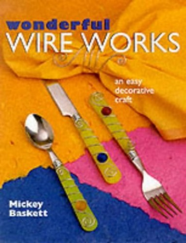 WONDERFUL WIRE WORKS By Mickey Baskett