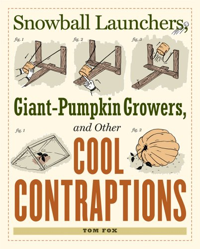 Snowball Launchers, Giant-pumpkin Growers and Other Cool Contraptions By Tom Fox