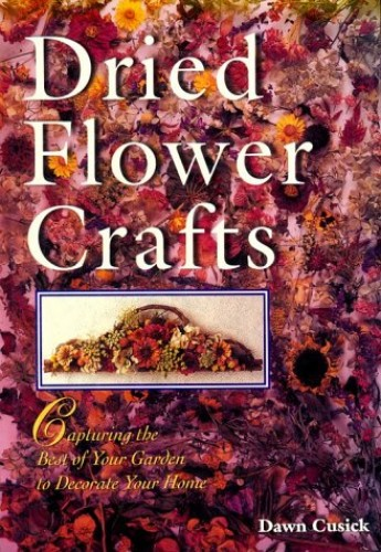 Dried Flower Crafts: Capturing the Best of Your Garden to Decorate Your Home by Dawn Cusick