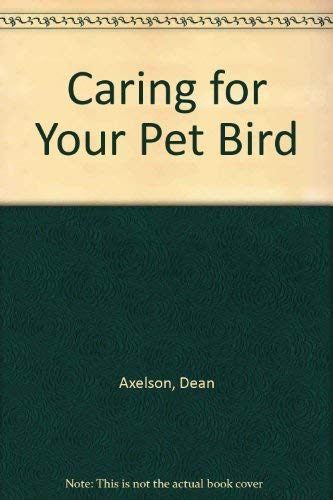 Caring for Your Pet Bird by Dean Axelson