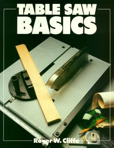 Table Saw Basics By Roger W. Cliffe